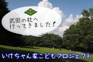 """""""いけちゃん家こどもプロジェクト""""で「武田の杜」へのお出かけ企画開催しました!"""